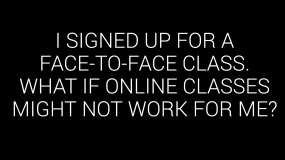 I signed up for a face-to-face class. What if online classes might not work for me?